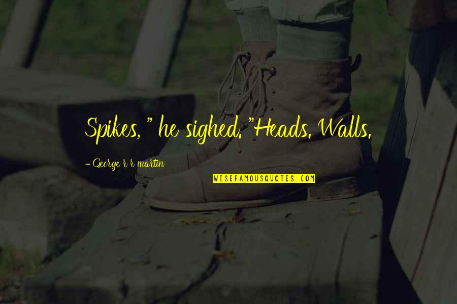 "Spikes Best Quotes By George R R Martin: Spikes, "" he sighed. ""Heads. Walls."