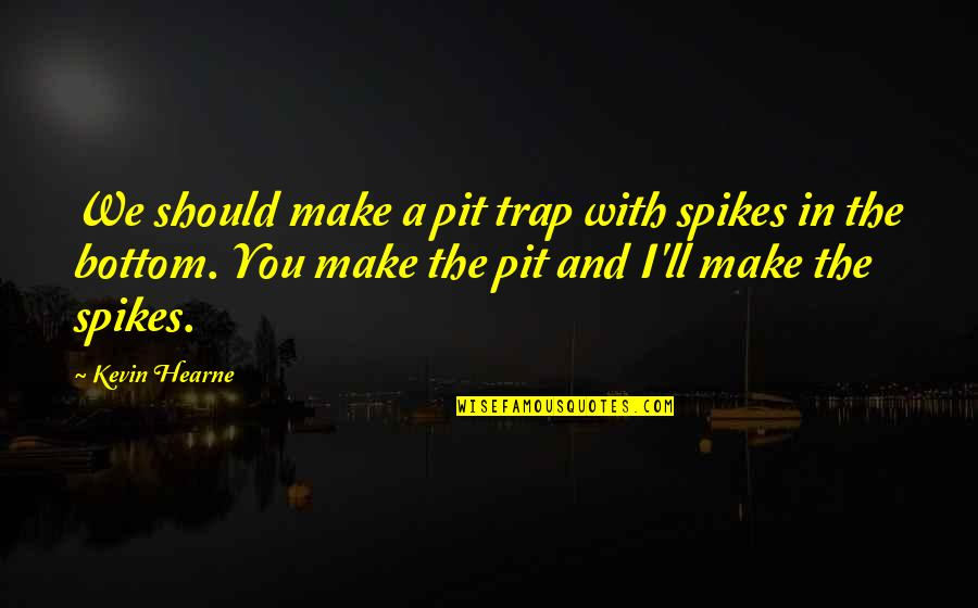 Spikes Best Quotes By Kevin Hearne: We should make a pit trap with spikes