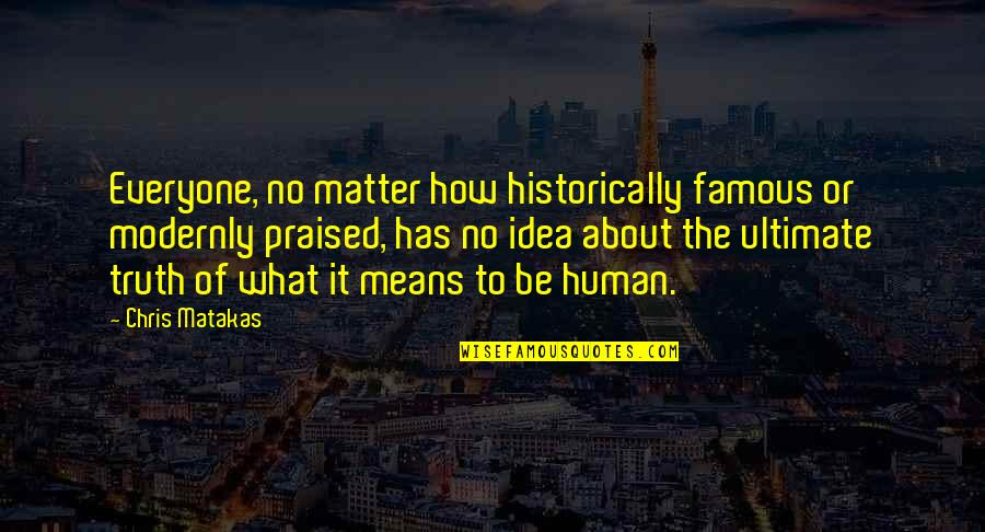 Spinneth Quotes By Chris Matakas: Everyone, no matter how historically famous or modernly