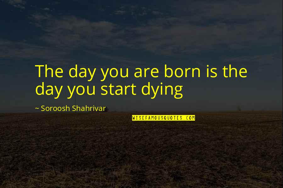 Spinneth Quotes By Soroosh Shahrivar: The day you are born is the day