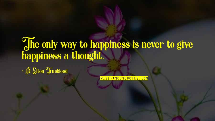 Spinsterhood Quotes By D. Elton Trueblood: The only way to happiness is never to