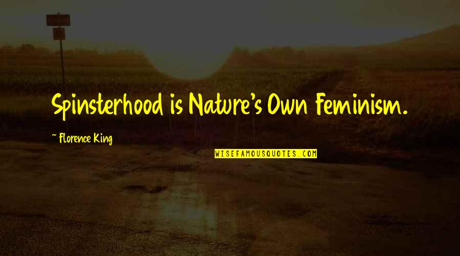 Spinsterhood Quotes By Florence King: Spinsterhood is Nature's Own Feminism.