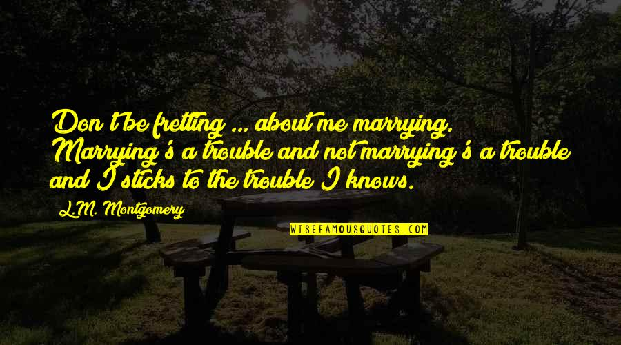 Spinsterhood Quotes By L.M. Montgomery: Don't be fretting ... about me marrying. Marrying's