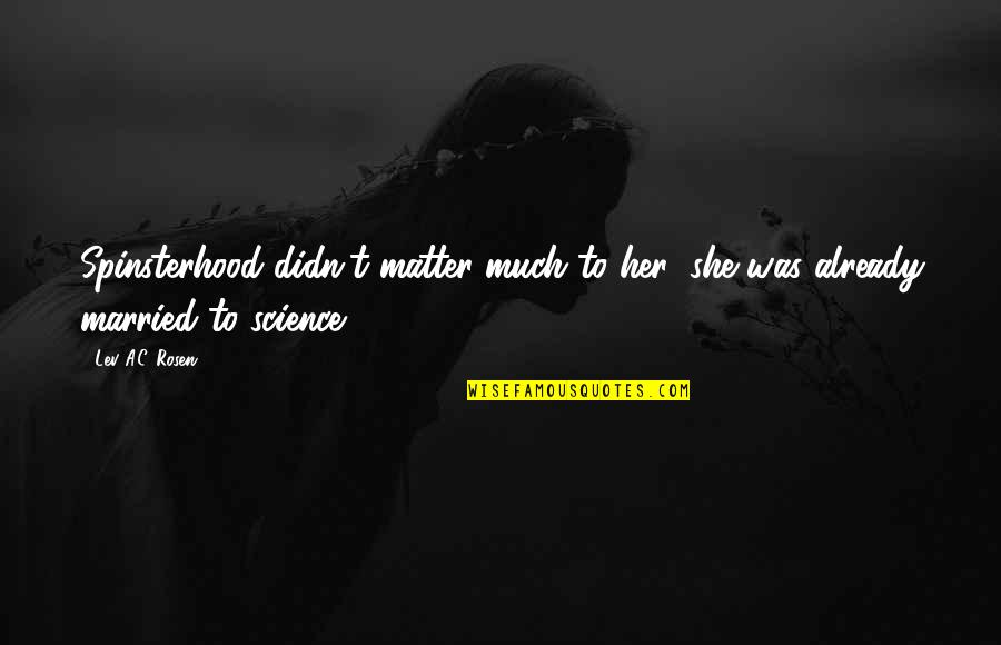 Spinsterhood Quotes By Lev A.C. Rosen: Spinsterhood didn't matter much to her; she was