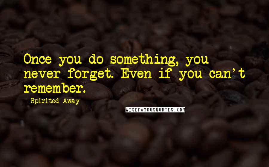 Spirited Away quotes: Once you do something, you never forget. Even if you can't remember.
