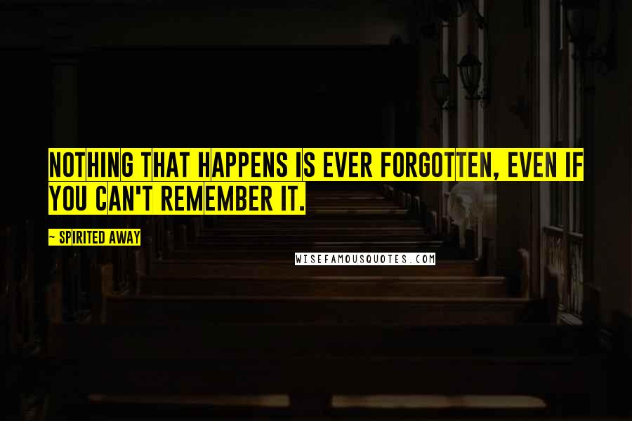 Spirited Away quotes: Nothing that happens is ever forgotten, even if you can't remember it.