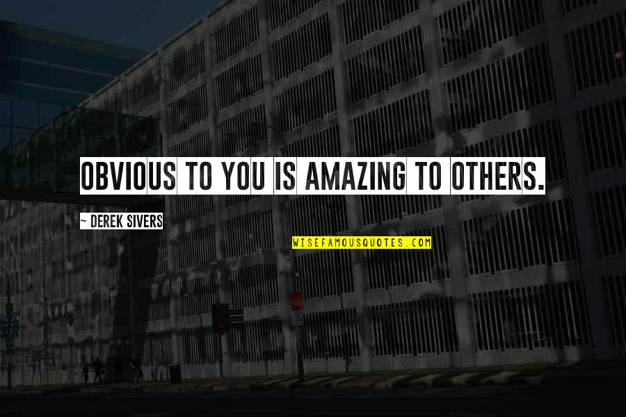 Spiritis Quotes By Derek Sivers: Obvious to you is amazing to others.