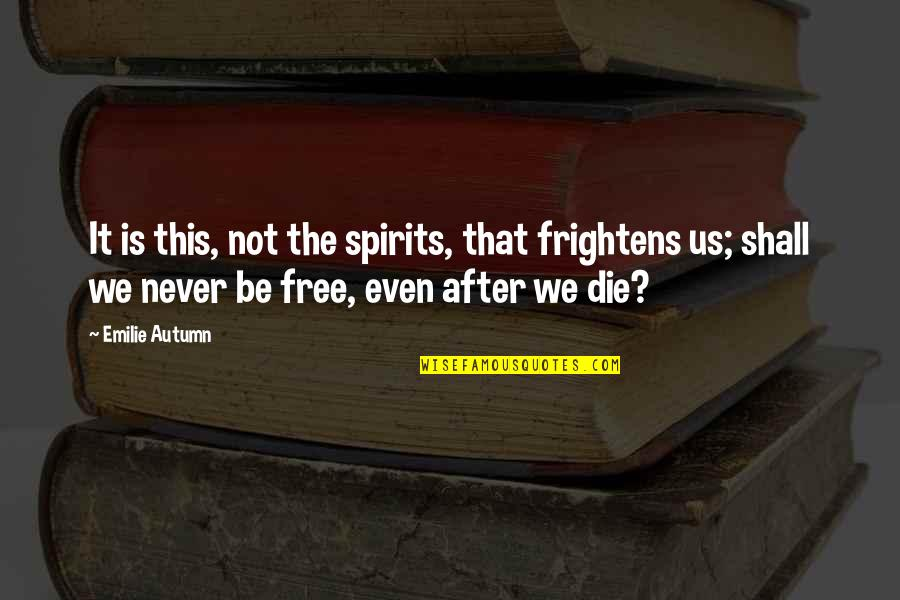 Spirits And Death Quotes By Emilie Autumn: It is this, not the spirits, that frightens