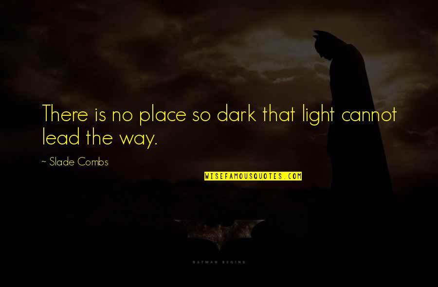 Spirits And Death Quotes By Slade Combs: There is no place so dark that light