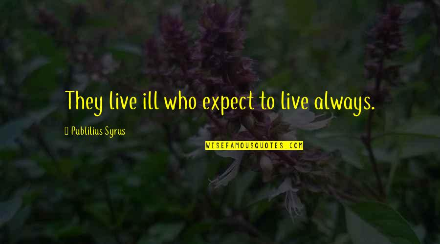 Spiritual Elevation Quotes By Publilius Syrus: They live ill who expect to live always.