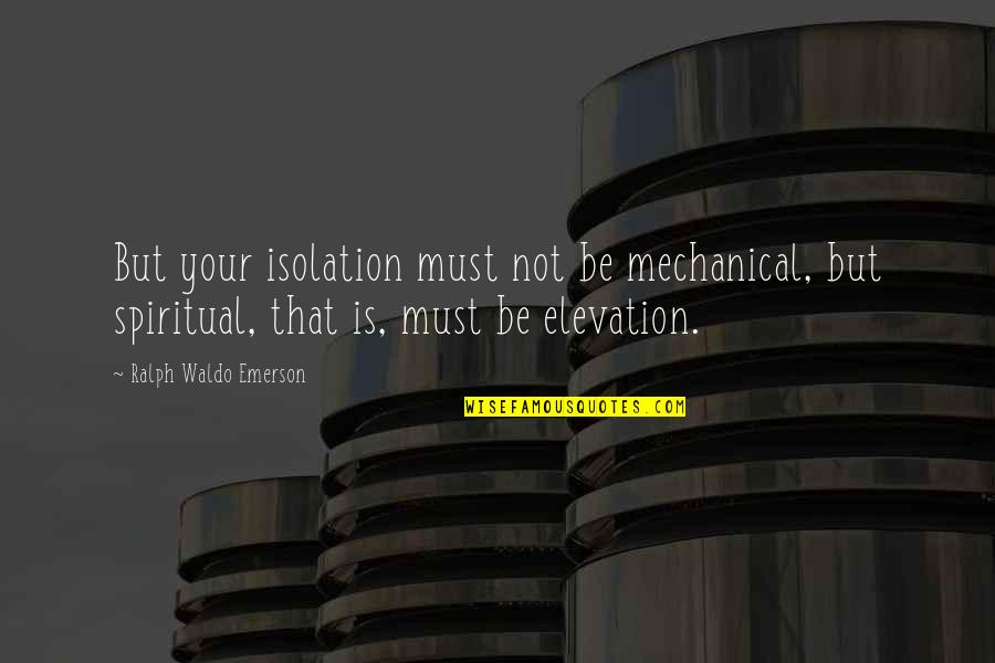 Spiritual Elevation Quotes By Ralph Waldo Emerson: But your isolation must not be mechanical, but