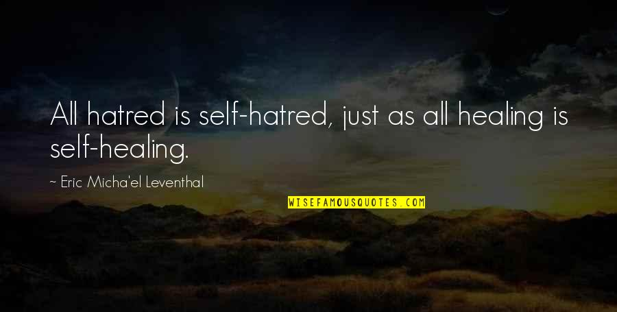 Spiritual Self Healing Quotes By Eric Micha'el Leventhal: All hatred is self-hatred, just as all healing