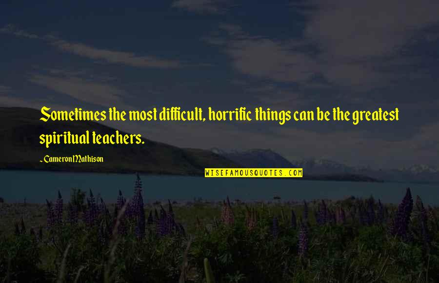 Spiritual Teachers Quotes By Cameron Mathison: Sometimes the most difficult, horrific things can be