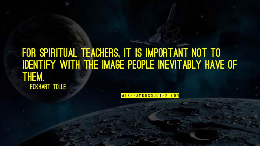 Spiritual Teachers Quotes By Eckhart Tolle: For spiritual teachers, it is important not to