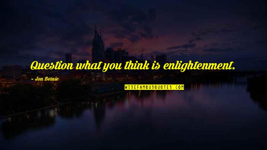 Spiritual Teachers Quotes By Jon Bernie: Question what you think is enlightenment.