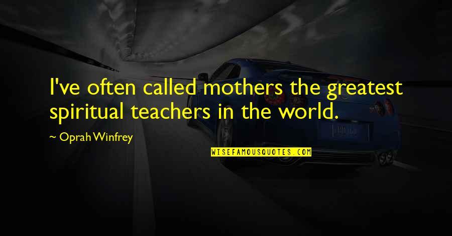 Spiritual Teachers Quotes By Oprah Winfrey: I've often called mothers the greatest spiritual teachers