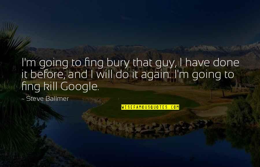 Spiritual Teachers Quotes By Steve Ballmer: I'm going to fing bury that guy, I