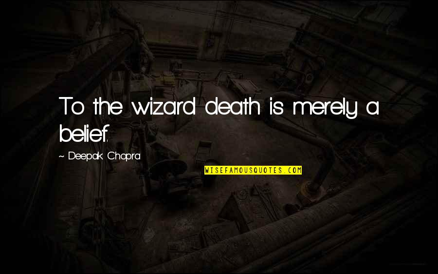 Spirituality And Death Quotes By Deepak Chopra: To the wizard death is merely a belief.