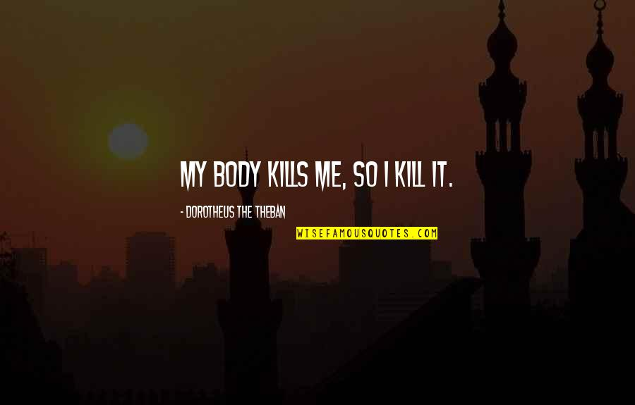 Spirituality And Death Quotes By Dorotheus The Theban: My body kills me, so I kill it.