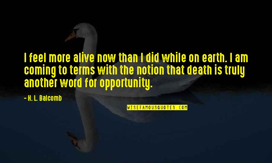Spirituality And Death Quotes By H. L. Balcomb: I feel more alive now than I did