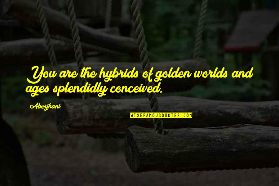 Splendidly Quotes By Aberjhani: You are the hybrids of golden worlds and