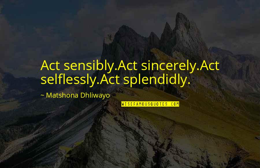 Splendidly Quotes By Matshona Dhliwayo: Act sensibly.Act sincerely.Act selflessly.Act splendidly.
