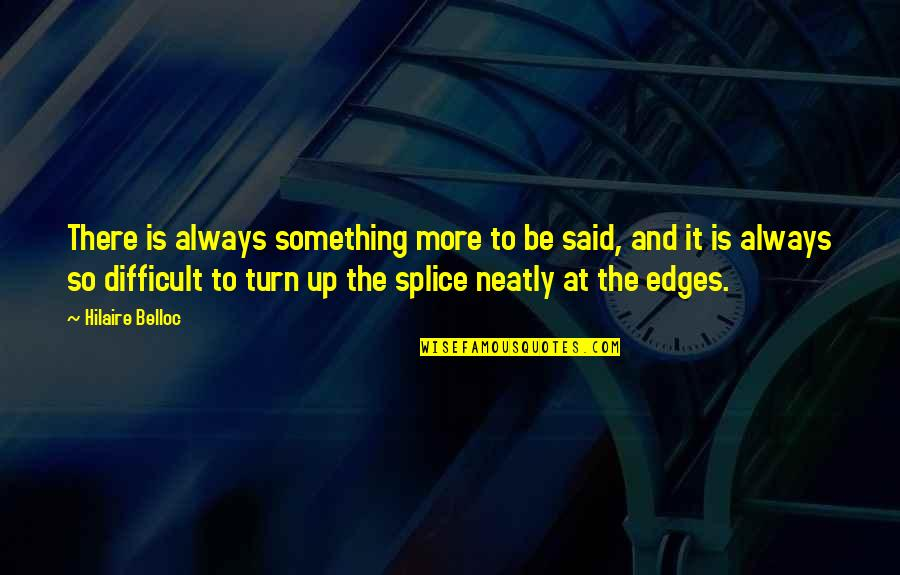 Splice Quotes By Hilaire Belloc: There is always something more to be said,