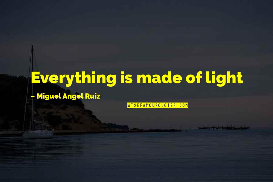 Splooches Quotes By Miguel Angel Ruiz: Everything is made of light