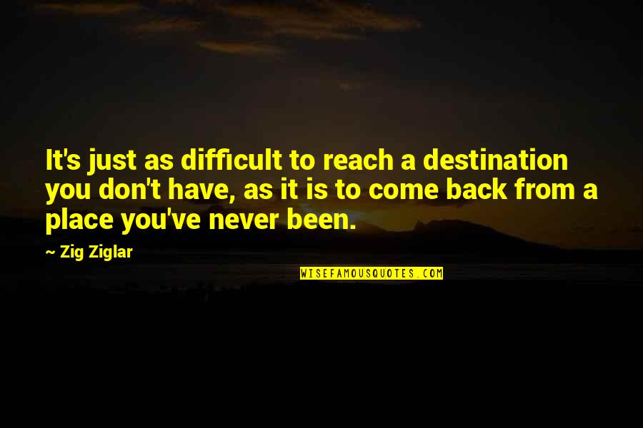 Splooches Quotes By Zig Ziglar: It's just as difficult to reach a destination