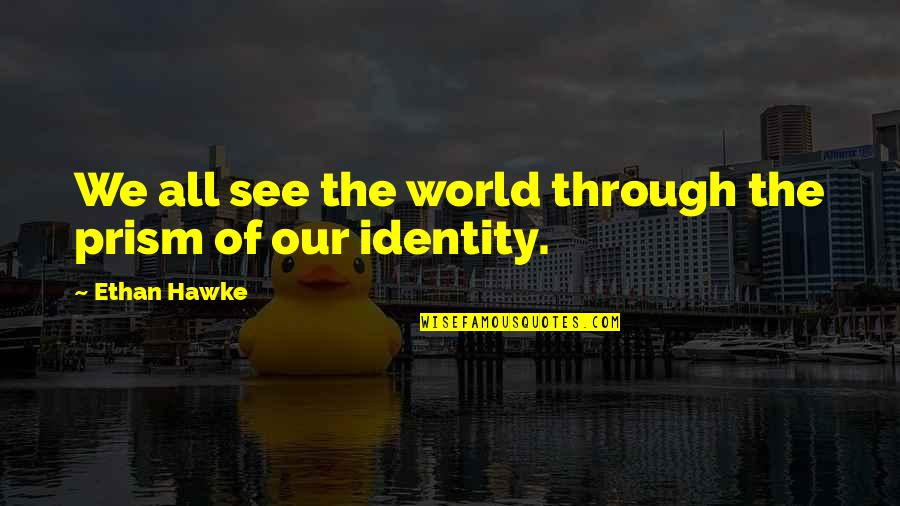 Spoleto Quotes By Ethan Hawke: We all see the world through the prism