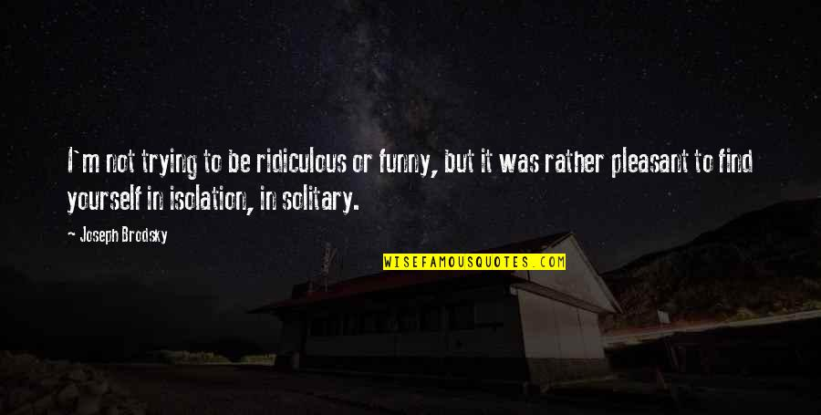 Spongebob Argh Quotes By Joseph Brodsky: I'm not trying to be ridiculous or funny,