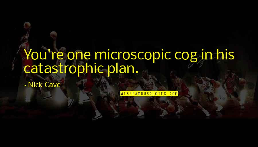 Spongeslob Quotes By Nick Cave: You're one microscopic cog in his catastrophic plan.