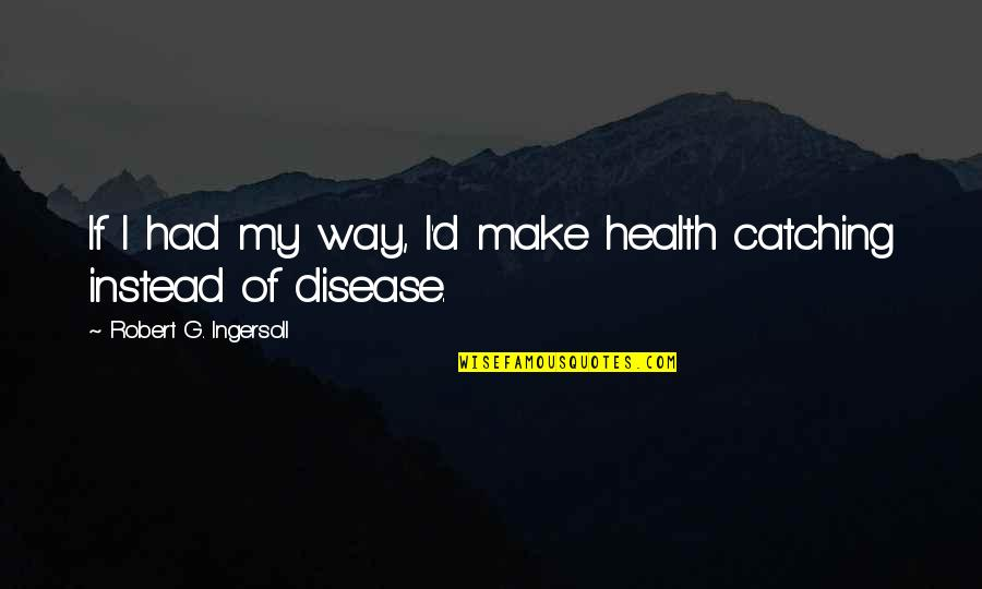 Spongeslob Quotes By Robert G. Ingersoll: If I had my way, I'd make health