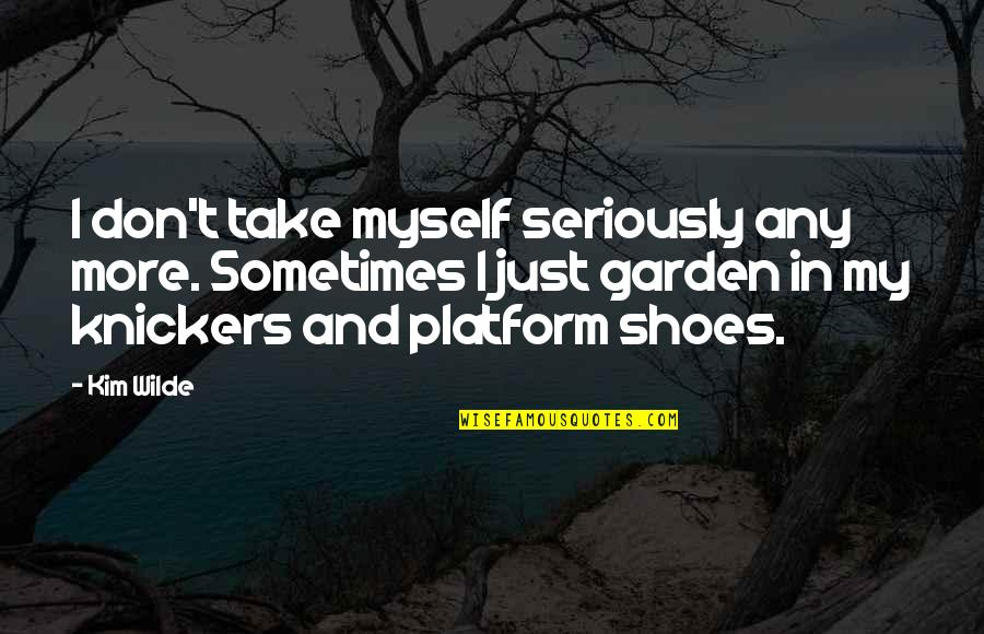 Sponginess Quotes By Kim Wilde: I don't take myself seriously any more. Sometimes