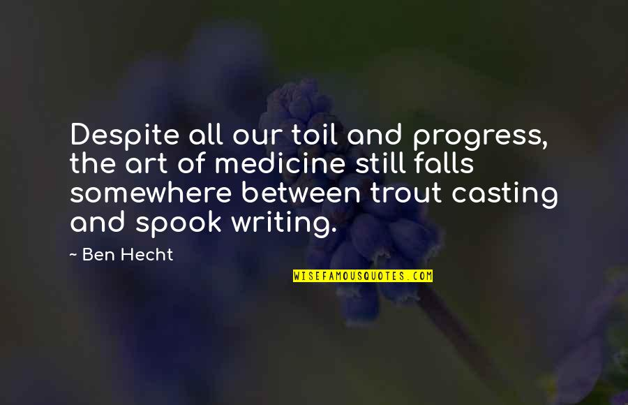 Spook's Quotes By Ben Hecht: Despite all our toil and progress, the art