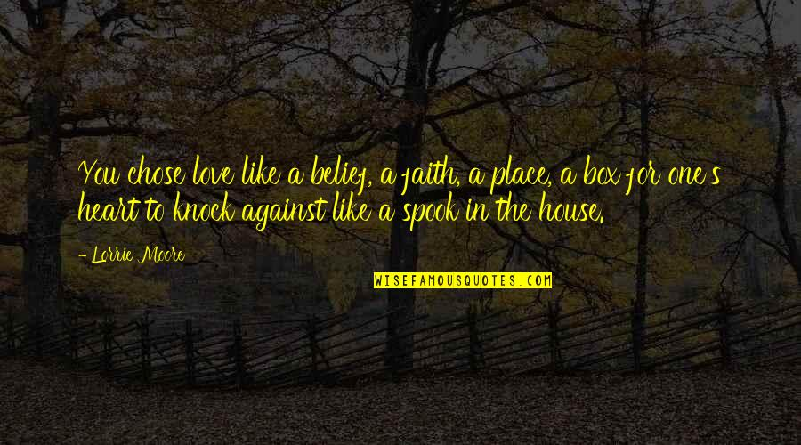 Spook's Quotes By Lorrie Moore: You chose love like a belief, a faith,
