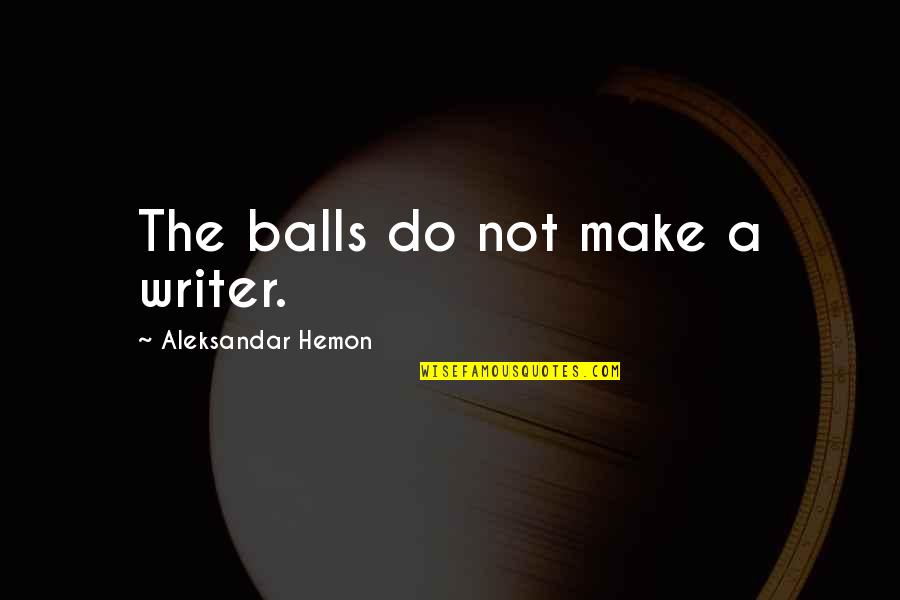Sports And Grades Quotes By Aleksandar Hemon: The balls do not make a writer.