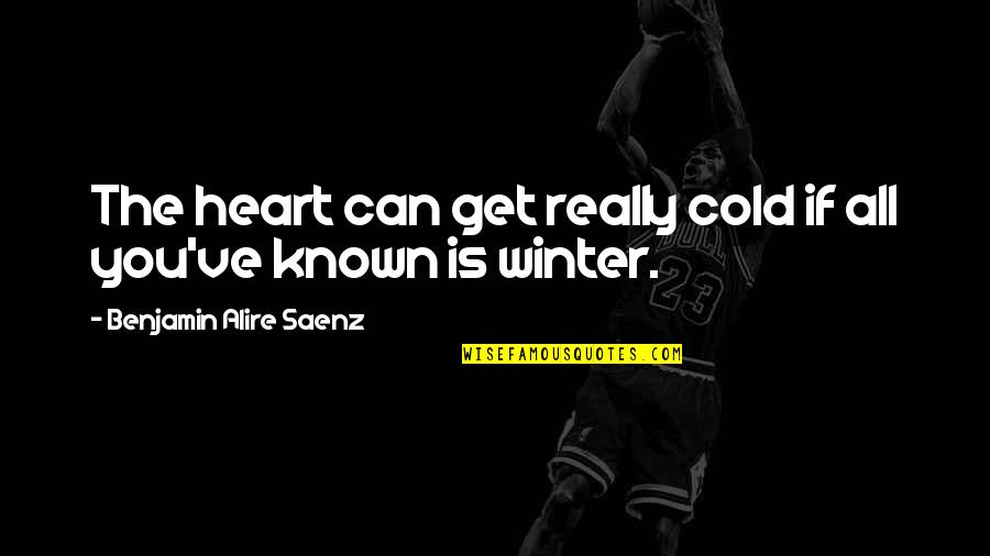 Sports And Grades Quotes By Benjamin Alire Saenz: The heart can get really cold if all
