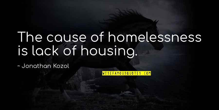 Sports And Grades Quotes By Jonathan Kozol: The cause of homelessness is lack of housing.