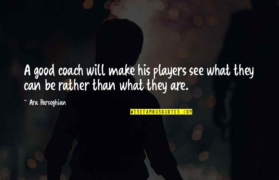 Sports And Teamwork Quotes By Ara Parseghian: A good coach will make his players see