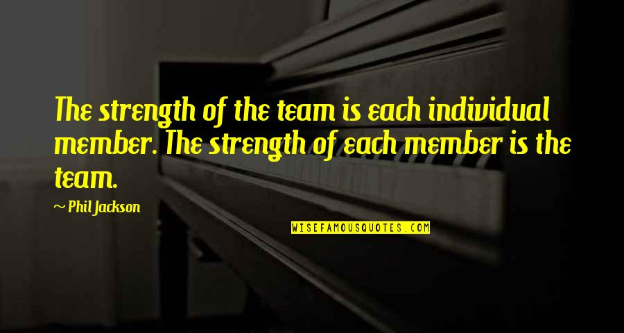 Sports And Teamwork Quotes By Phil Jackson: The strength of the team is each individual