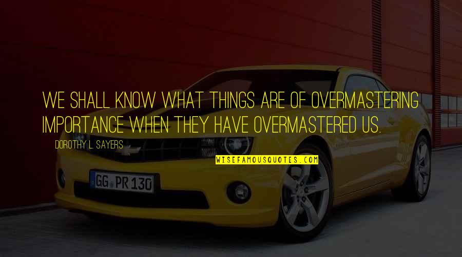 Sports Apparel Quotes By Dorothy L. Sayers: We shall know what things are of overmastering