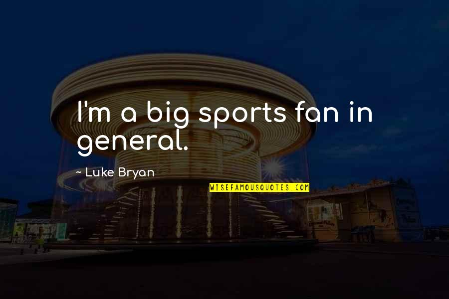 Sports In General Quotes By Luke Bryan: I'm a big sports fan in general.
