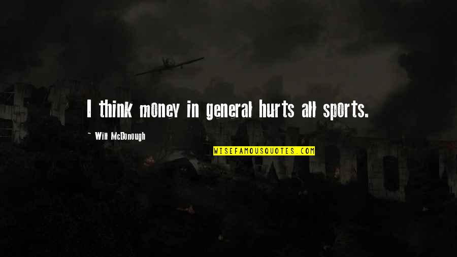 Sports In General Quotes By Will McDonough: I think money in general hurts all sports.