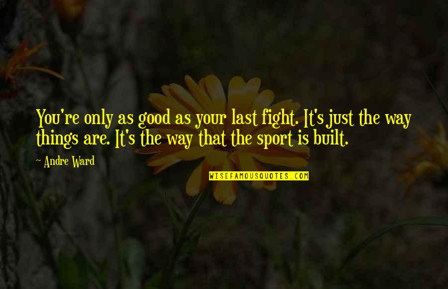 Sports Motivation Quotes By Andre Ward: You're only as good as your last fight.
