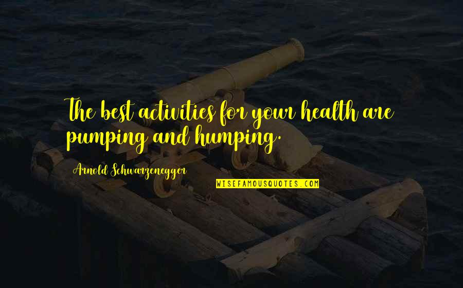 Sports Motivation Quotes By Arnold Schwarzenegger: The best activities for your health are pumping