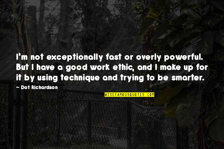 Sports Motivation Quotes By Dot Richardson: I'm not exceptionally fast or overly powerful. But