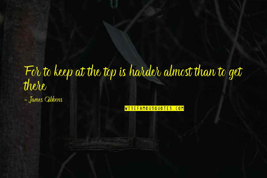 Sports Motivation Quotes By James Gibbons: For to keep at the top is harder