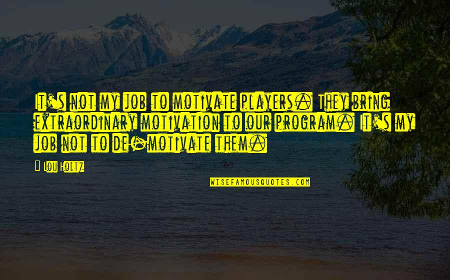 Sports Motivation Quotes By Lou Holtz: It's not my job to motivate players. They