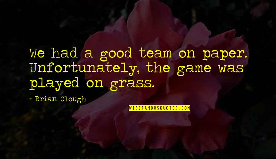 Sports N Games Quotes By Brian Clough: We had a good team on paper. Unfortunately,